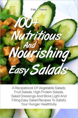 100+ Nutritious And Nourishing Easy Salads: A Recipebook Of Vegetable Salads, Fruit Salads, High Protein Salads, Salad Dressings And More Light And Filling Easy Salad Recipes To Satisfy Your Hunger Healthfully