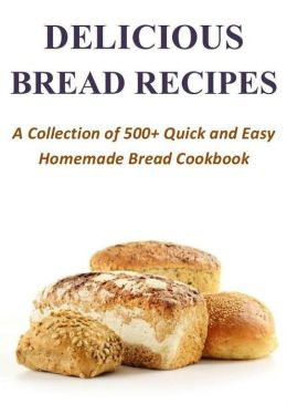 500+ Delicious Bread Recipes - A Collection of Quick and Easy Homemade Bread Cookbook