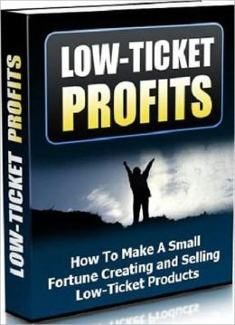 Low Tickets Profit - How to Make a Small Fortune Creating and Selling Low Ticket Products