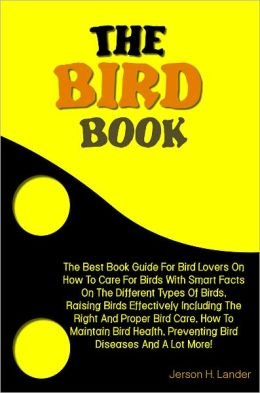 The Bird Book: The Best Book Guide For Bird Lovers On How To Care For Birds With Smart Facts On The Different Types Of Birds, Raising Birds Effectively Including The Right And Proper Bird Care, How To Maintain Bird Health, Preventing Bird Diseases