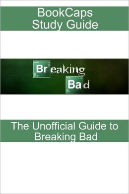 Breaking Bad: The Unofficial Reference (A BookCaps Study Guide)