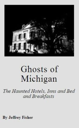 Ghosts of Michigan: The Haunted Hotels, Inns and Bed and Breakfasts