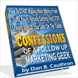 Make Money - Confession of a Follow Up Marketing Geek - How to Start Making More Money from Traffic You're Already Getting and Stop Leaving 80% of Your Sales