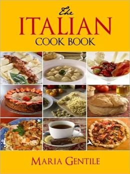 THE ITALIAN COOKBOOK (Bestseller Italian Cookbook now in NOOK Edition) OVER 200 ITALIAN CLASSIC AND TIME TESTED RECIPES
