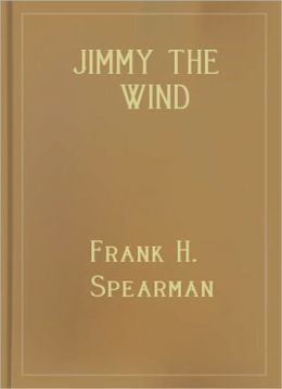 Jimmy The Wind: A Western/Short Story Classic By Frank H. Spearman!