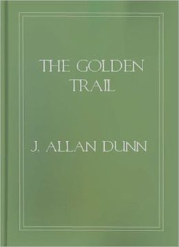 The Golden Trail: A Short Story/Western Classic By J. Allan Dunn!