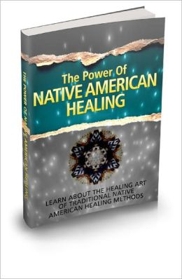 The Power Of Native American Healing Learn About Safe And Easy Traditional Techniques Used By Native Americans In Healing The Mind, Body And Soul!