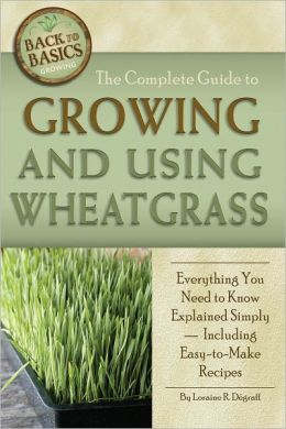 The Complete Guide to Growing and Using Wheatgrass: Everything You Need to Know Explained Simply - Including Easy-to-Make Recipes