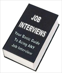 Job Interviews - Your Basic Guide to Acing any Job Interview
