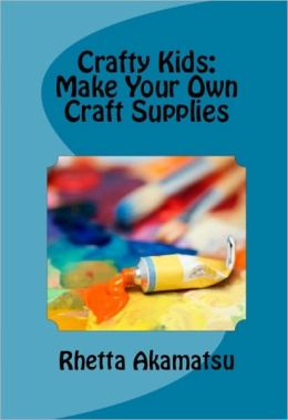 Crafty Kids: Make Your Own Craft Supplies
