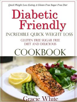 Diabetic Friendly Incredible Quick Weight Loss Gluten Free Sugar Free Diet And Delicious Cookbook