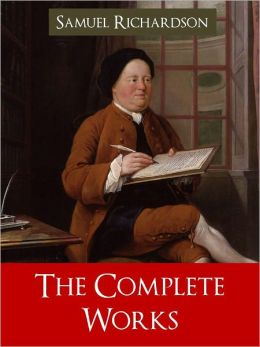 SAMUEL RICHARDSON THE COMPLETE AND UNABRIDGED WORKS OF SAMUEL RICHARDSON [Worldwide Bestseller] Including PAMELA: Or, Virtue Rewarded; CLARISSA: Or the History of a Young Lady; THE HISTORY OF SIR CHARLES GRANDISON [Inspiration for Jane Austen] NOOKBook