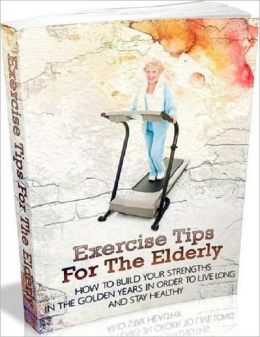 Exercise Tips for the Elderly - How to Build you Strengths in the Golden Years in Order to Live Long and Stay Healthy