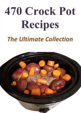 470 Crock Pot Recipes - The Ultimate Collection
