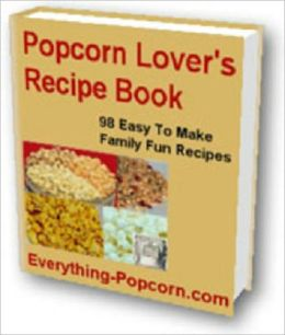 Delicious Flavor - 98 Easy to Make Popcorn Recipes for Popcorn Lovers