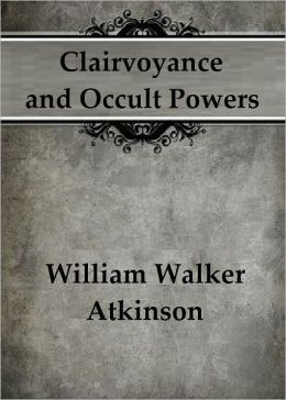 Clairvoyance and Occult Powers by William Walker Atkinson