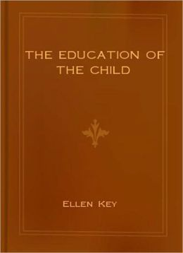 The Education Of The Child: An Instructional Classic By Ellen Key!
