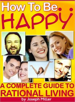 How To Be Happy: A Complete Guide To Rational Living