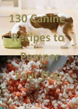 130 Canine Recipes to Pamper Your Dog