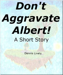 Don't Aggravate Albert! A Short Story