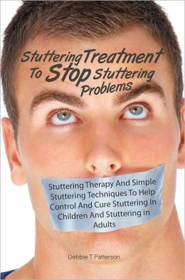 Stuttering Treatment To Stop Stuttering Problems: Stuttering Therapy And Simple Stuttering Techniques To Help Control And Cure Stuttering In Children And Stuttering in Adults