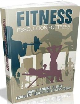 Be Healthy and Fit - Fitness Resolution Fortress - Start Planning To Have Excellent Health And Fitness Today!