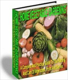 Practical & Efficient Gardening - Home Vegetable Garden - A Complete and Practical Guide to the Planting and Care of Vegetables, Fruits and Berries