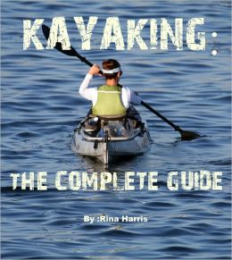 Kayaking:The Complete Guide : Start To Paddle Your Kayak Today!