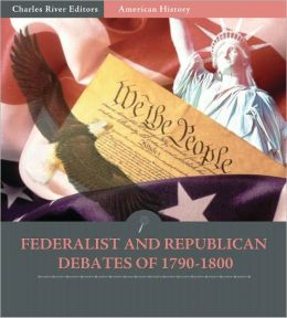 Primary Accounts: Federalist and Republican Debates of 1790-1800 (Illustrated)