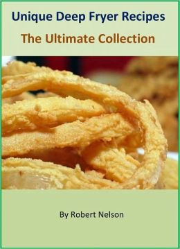 Unique Deep Fryer Recipes - The Ultimate Collection of 100+ Easy to Follow Deep Fryer Cookbook