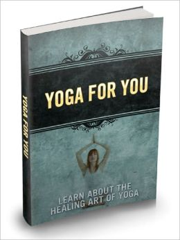 Yoga For You Learn About The Healing Art Of Yoga