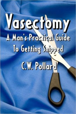 Vasectomy: A Man's Practical Guide To Getting Snipped