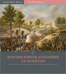 General Edward Porter Alexander at Antietam: Account of the Maryland Campaign from His Memoirs (Illustrated)