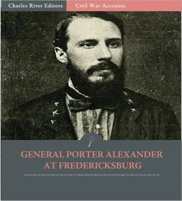 Edward Porter Alexander at Fredericksburg: Account of the Battle from His Memoirs (Illustrated)
