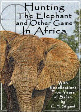 Hunting The Elephant and Other Game In Africa - with Recollections From Years of Safari