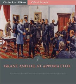 Official Records of the Union and Confederate Armies: Grant and Lee at Appomattox (Illustrated)