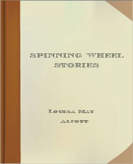Spinning Wheel Stories: A Literary Classic By Louisa May Alcott!