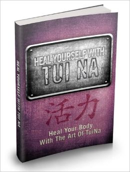 Heal Yourself With Tui Na Discover The Magic Properties Of The Healing Art Of Tui Na And Recover From Untreatable Ailments