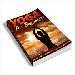 Yoga For Beginners - Learn How To Use Yoga For Fitness And Health! (Brand New)
