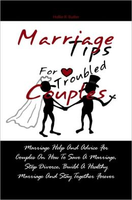 Marriage Tips For Troubled Couples: Marriage Help And Advice For Couples On How To Save A Marriage, Stop Divorce, Build A Healthy Marriage And Stay Together Forever