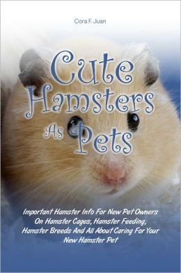 Cute Hamsters As Pets: Important Hamster Info For New Pet Owners On Hamster Cages, Hamster Feeding, Hamster Breeds And All About Caring For Your New Hamster Pet