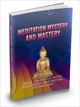 Meditation Mystery And Mastery Heal Yourself With Powerful Meditation Techniques And Experience A Rebirth Of Energy Within You!