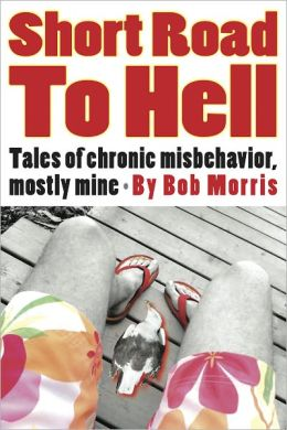 SHORT ROAD TO HELL: Tales of Chronic Misbehavior, Mostly Mine
