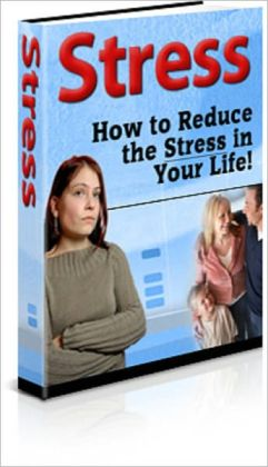 Stress: How to Reduce the Stress in Your Life!