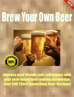 Brew Your Own Beer-Impress your friends and colleagues with your new-found beer making knowledge, Over 640 Thirst Quenching Beer Recipes!