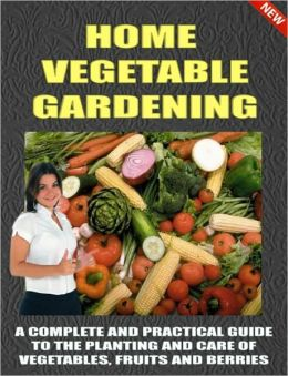 HOME VEGETABLE GARDENING-A COMPLETE AND PRACTICAL GUIDE