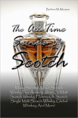The All-Time Secrets Of Scotch: This Handbook Will Let You So Many Secrets About Scotch Whisky Plus Amazing Ideas On Malt Scotch Whisky, History Of Scotch, Single Malt Scotch Whisky, Global Whiskey And More!