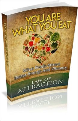 You Are What You Eat: What Foods Attract Better Energy And Vibrancy! (Brand New)