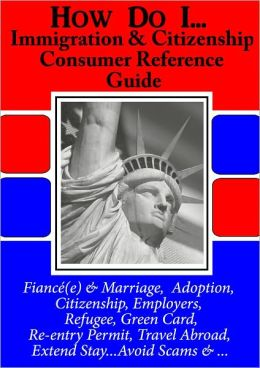 USCIS How Do I ... Immigration & Citizenship Consumer Reference Guide,To Basic Immigration Rules & Procedures.