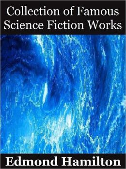 Collection of Famous Science Fiction Works by Edmond Hamilton: 8 Sci fi Thrillers including The Door into Infinity, The Man Who Evolved, The Man Who Saw the Future, The Stars, My Brothers, The Sargasso of Space and More